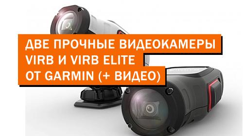 Две прочные видеокамеры VIRB и VIRB Elite от Garmin (+ Видео)