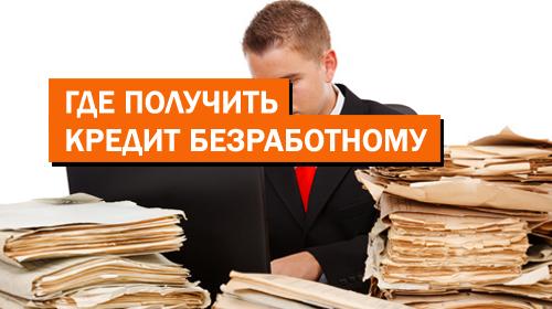 Где получить кредит безработному