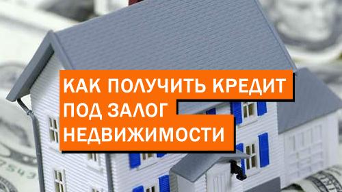 Как получить кредит под залог недвижимости: