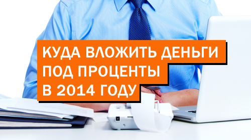 Куда вложить деньги под проценты в 2014 году