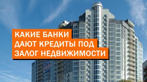 Какие банки дают кредиты под залог недвижимости