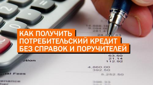 Как получить потребительский кредит без справок и поручителей