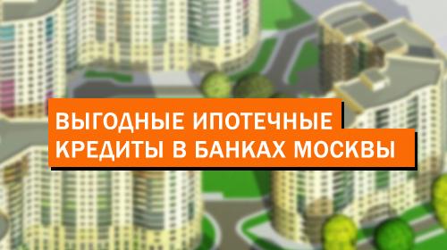 Выгодные ипотечные кредиты в банках Москвы