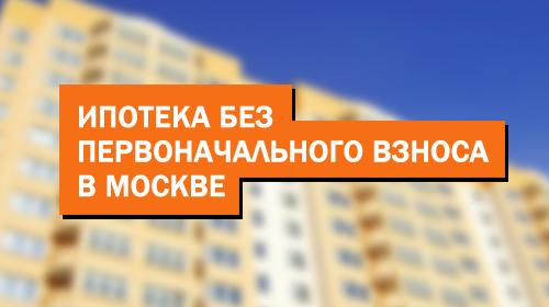 Как получить ипотеку без первоначального взноса в Москве