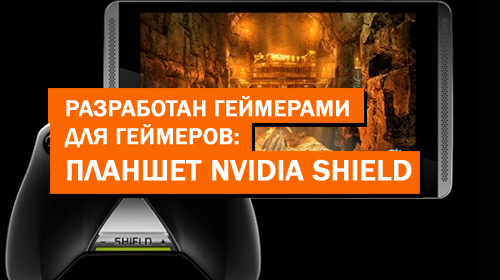 Разработан геймерами для геймеров: планшет Nvidia Shield