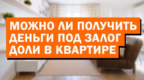 Можно ли получить деньги под залог доли в квартире