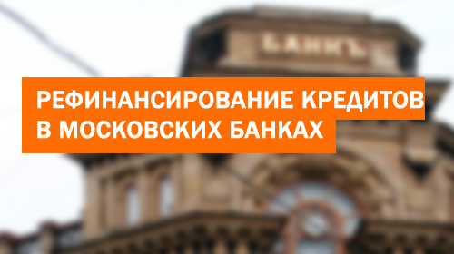 Рефинансирование кредитов в Московских банках