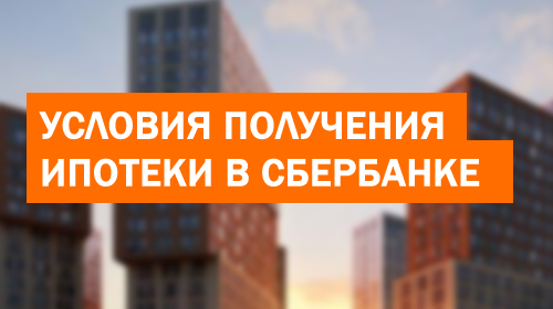 Условия получения ипотеки в Сбербанке