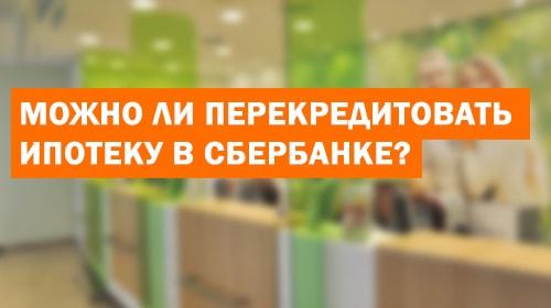 Можно ли перекредитовать ипотеку в Сбербанке?